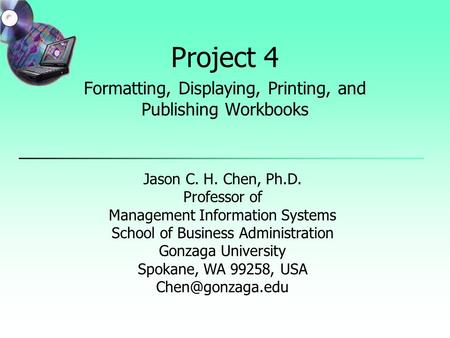 Project 4 Formatting, Displaying, Printing, and Publishing Workbooks Jason C. H. Chen, Ph.D. Professor of Management Information Systems School of Business.