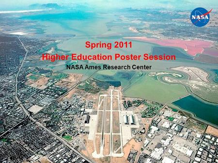 National Aeronautics and Space Administration 1/25/2016www.nasa.gov1 Spring 2011 Higher Education Poster Session NASA Ames Research Center.