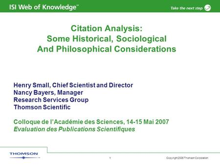 Copyright 2006 Thomson Corporation 1 Citation Analysis: Some Historical, Sociological And Philosophical Considerations Henry Small, Chief Scientist and.