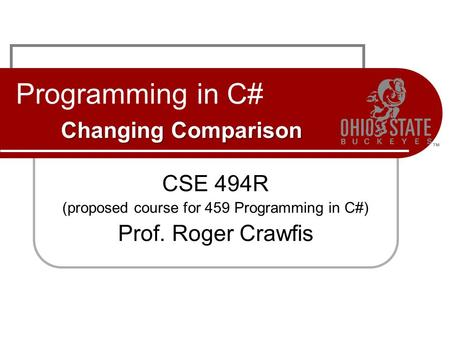 Changing Comparison Programming in C# Changing Comparison CSE 494R (proposed course for 459 Programming in C#) Prof. Roger Crawfis.