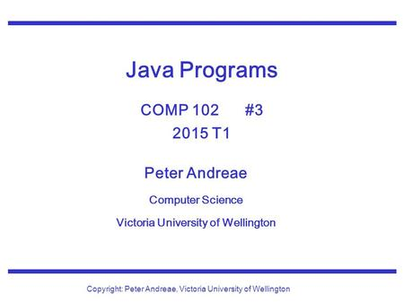 Peter Andreae Computer Science Victoria University of Wellington Copyright: Peter Andreae, Victoria University of Wellington Java Programs COMP 102 #3.
