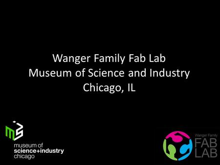 Wanger Family Fab Lab Museum of Science and Industry Chicago, IL.