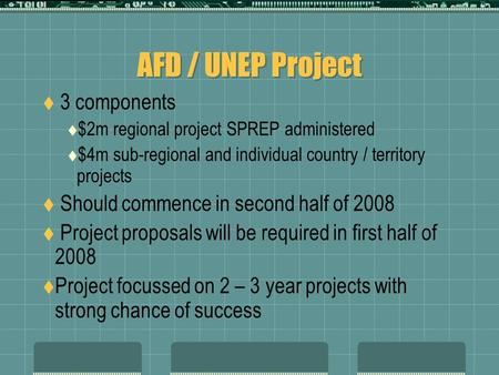 AFD / UNEP Project  3 components  $2m regional project SPREP administered  $4m sub-regional and individual country / territory projects  Should commence.