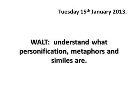 WALT: understand what personification, metaphors and similes are. Tuesday 15 th January 2013.