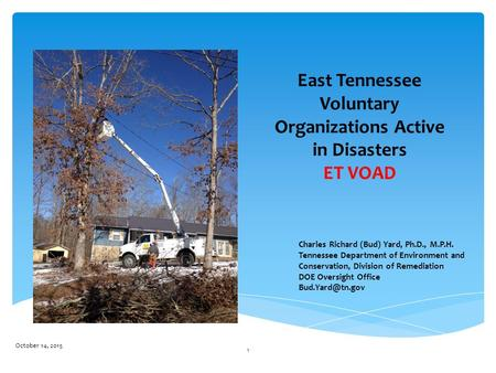 East Tennessee Voluntary Organizations Active in Disasters ET VOAD October 14, 2015 1 Charles Richard (Bud) Yard, Ph.D., M.P.H. Tennessee Department of.