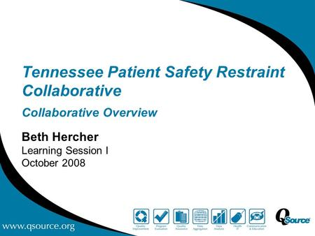 Tennessee Patient Safety Restraint Collaborative Collaborative Overview Beth Hercher Learning Session I October 2008.