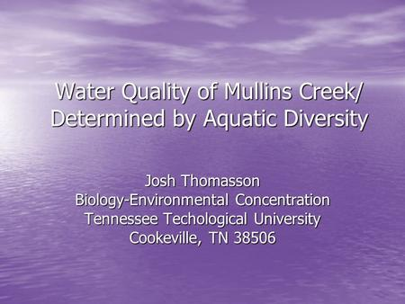 Water Quality of Mullins Creek/ Determined by Aquatic Diversity Josh Thomasson Biology-Environmental Concentration Tennessee Techological University Cookeville,