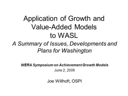 Application of Growth and Value-Added Models to WASL A Summary of Issues, Developments and Plans for Washington WERA Symposium on Achievement Growth Models.
