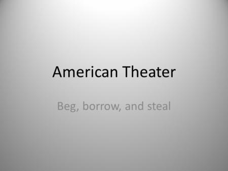 American Theater Beg, borrow, and steal. The Puritans were so much fun… Under strict Puritanical control for much of their youth, theatrical performances.