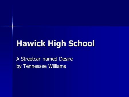 Hawick High School A Streetcar named Desire by Tennessee Williams.
