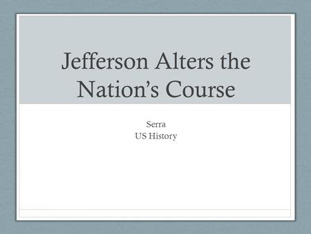 Jefferson Alters the Nation's Course Serra US History.