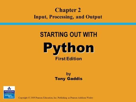 Copyright © 2009 Pearson Education, Inc. Publishing as Pearson Addison-Wesley STARTING OUT WITH Python Python First Edition by Tony Gaddis Chapter 2 Input,