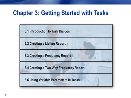 1 Chapter 3: Getting Started with Tasks 3.1 Introduction to Task Dialogs 3.2 Creating a Listing Report 3.3 Creating a Frequency Report 3.4 Creating a Two-Way.