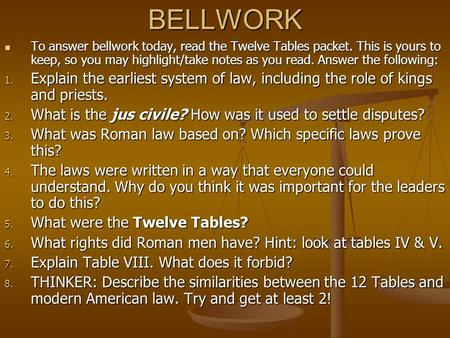BELLWORK To answer bellwork today, read the Twelve Tables packet. This is yours to keep, so you may highlight/take notes as you read. Answer the following: