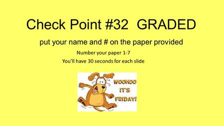 Check Point #32 GRADED put your name and # on the paper provided Number your paper 1-7 You'll have 30 seconds for each slide.