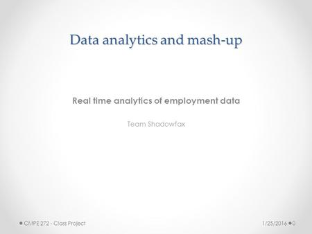 Data analytics and mash-up Real time analytics of employment data Team Shadowfax 1/25/2016 CMPE 272 - Class Project 0.
