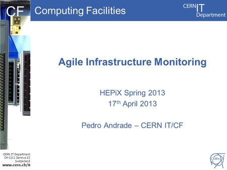 Computing Facilities CERN IT Department CH-1211 Geneva 23 Switzerland www.cern.ch/i t CF Agile Infrastructure Monitoring HEPiX Spring 2013 17 th April.