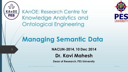 KAnOE: Research Centre for Knowledge Analytics and Ontological Engineering Managing Semantic Data NACLIN-2014, 10 Dec 2014 Dr. Kavi Mahesh Dean of Research,