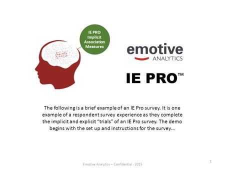 Emotive Analytics – Confidential - 2015 1 IE PRO ™ The following is a brief example of an IE Pro survey. It is one example of a respondent survey experience.