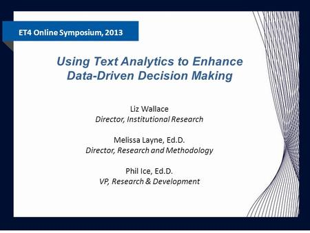 ET4 Online Symposium, 2013 Using Text Analytics to Enhance Data-Driven Decision Making Liz Wallace Director, Institutional Research Melissa Layne, Ed.D.