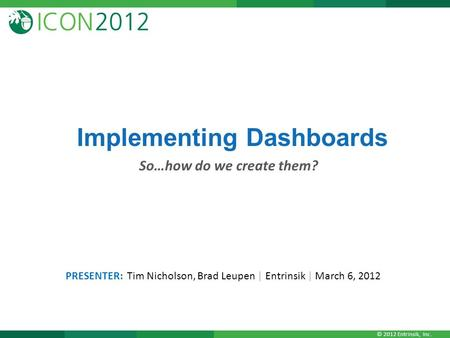 © 2012 Entrinsik, Inc. Implementing Dashboards So…how do we create them? PRESENTER: Tim Nicholson, Brad Leupen | Entrinsik | March 6, 2012.
