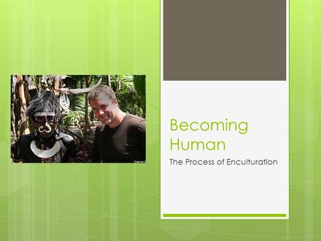 Becoming Human The Process of Enculturation. Cultural Learning  Think about your culture…  How did you learn it?  What can you remember about learning.