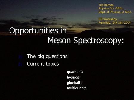 Opportunities in Meson Spectroscopy: 1) The big questions 2) Current topics quarkonia quarkonia hybrids hybrids glueballs glueballs multiquarks multiquarks.
