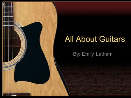 All About Guitars By: Emily Latham. What is a Guitar? Four to twelve strings Hollow or solid body Instrument Strumming or plucking Neck Base Mainly wooden.