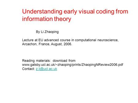 Understanding early visual coding from information theory By Li Zhaoping Lecture at EU advanced course in computational neuroscience, Arcachon, France,