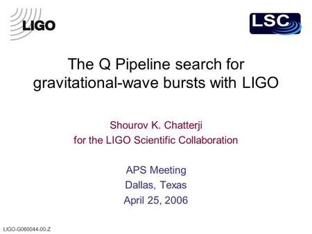 LIGO-G060044-00-Z The Q Pipeline search for gravitational-wave bursts with LIGO Shourov K. Chatterji for the LIGO Scientific Collaboration APS Meeting.