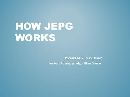 HOW JEPG WORKS Presented by: Hao Zhong For 6111 Advanced Algorithm Course.
