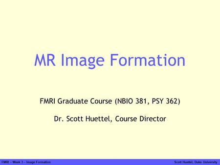 FMRI – Week 3 – Image Formation Scott Huettel, Duke University MR Image Formation FMRI Graduate Course (NBIO 381, PSY 362) Dr. Scott Huettel, Course Director.