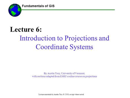 Fundamentals of GIS Lecture materials by Austin Troy © 2008, except where noted Lecture 6: Introduction to Projections and Coordinate Systems By Austin.