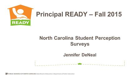 North Carolina Student Perception Surveys Jennifer DeNeal Principal READY – Fall 2015.