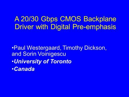 A 20/30 Gbps CMOS Backplane Driver with Digital Pre-emphasis Paul Westergaard, Timothy Dickson, and Sorin Voinigescu University of Toronto Canada.