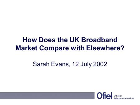 How Does the UK Broadband Market Compare with Elsewhere? Sarah Evans, 12 July 2002.