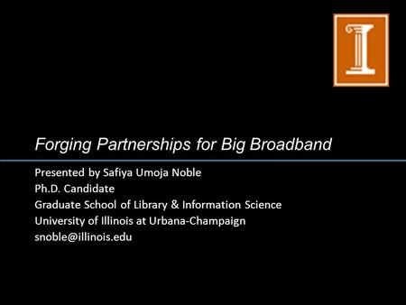 Forging Partnerships for Big Broadband Presented by Safiya Umoja Noble Ph.D. Candidate Graduate School of Library & Information Science University of Illinois.