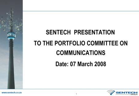 1 SENTECH PRESENTATION TO THE PORTFOLIO COMMITTEE ON COMMUNICATIONS Date: 07 March 2008.