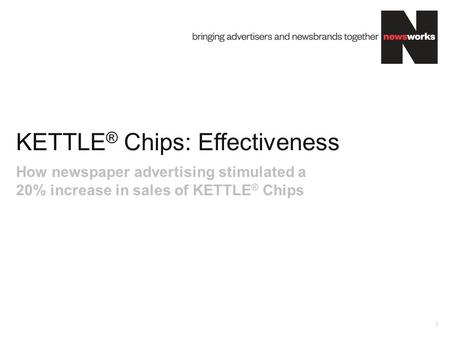 KETTLE ® Chips: Effectiveness 1 How newspaper advertising stimulated a 20% increase in sales of KETTLE ® Chips.