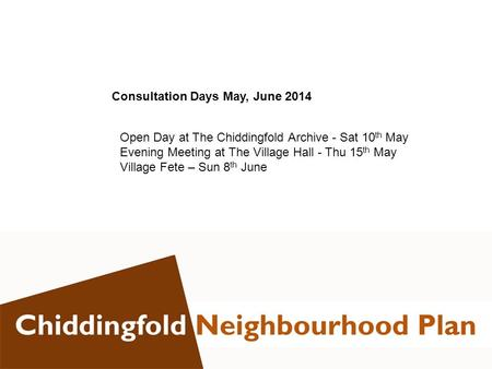 Consultation Days May, June 2014 Open Day at The Chiddingfold Archive - Sat 10 th May Evening Meeting at The Village Hall - Thu 15 th May Village Fete.