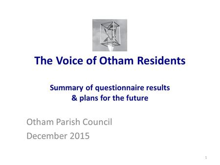 The Voice of Otham Residents Summary of questionnaire results & plans for the future Otham Parish Council December 2015 1.