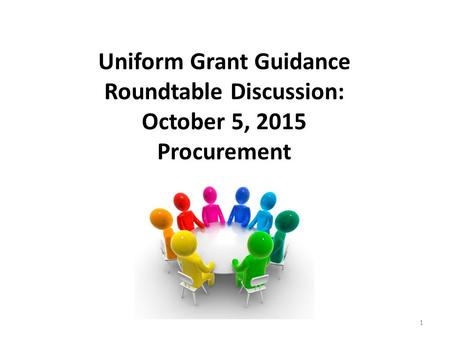 Uniform Grant Guidance Roundtable Discussion: October 5, 2015 Procurement 1.