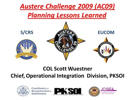 Austere Challenge 2009 (AC09) Planning Lessons Learned S/CRSEUCOM JCISFA Joint Center for International Security Force Assistance COL Scott Wuestner Chief,