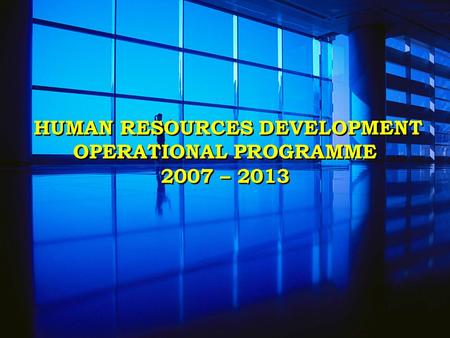 HUMAN RESOURCES DEVELOPMENT OPERATIONAL PROGRAMME 2007 – 2013.