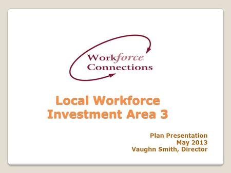 Local Workforce Investment Area 3 Plan Presentation May 2013 Vaughn Smith, Director.