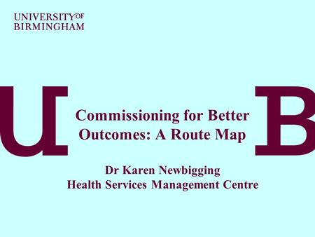 Commissioning for Better Outcomes: A Route Map Dr Karen Newbigging Health Services Management Centre.
