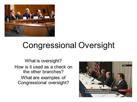 Congressional Oversight What is oversight? How is it used as a check on the other branches? What are examples of Congressional oversight?