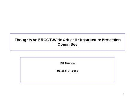 1 Thoughts on ERCOT-Wide Critical Infrastructure Protection Committee Bill Muston October 31, 2006.