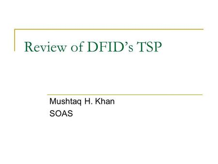 Review of DFID's TSP Mushtaq H. Khan SOAS. Transformative Institutional Capacities Restructuring Property Rights to accelerate the emergence of a dynamic.
