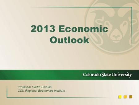 2013 Economic Outlook Professor Martin Shields CSU Regional Economics Institute.